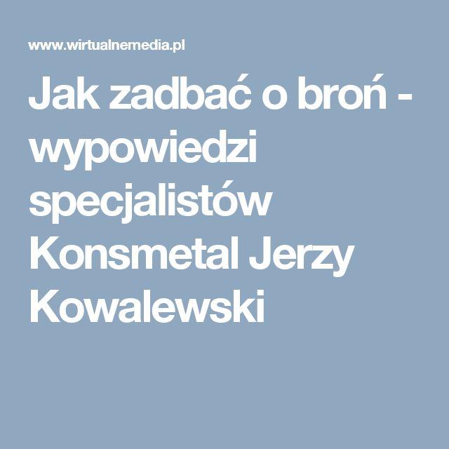 Jak zadbać o broń - wypowiedzi specjalistów Konsmetal Jerzy Kowalewski