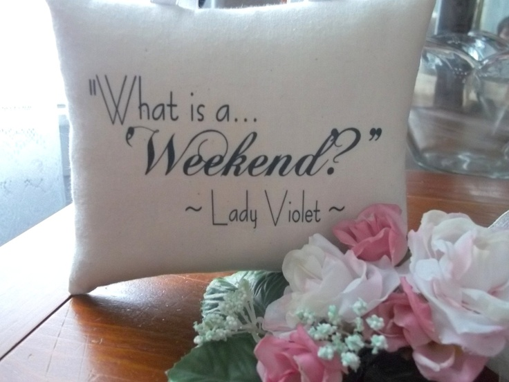 NEW-Downton Abbey-Lady Violet-'What is a Weekend'- Quotation Miniature Hanging Pillow. $7.00, via Etsy.