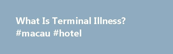 What Is Terminal Illness? #macau #hotel http://hotel.nef2.com/what-is-terminal-illness-macau-hotel/  #what is a terminal illness # What is Terminal Illness? What is terminal illness; what do the words actually mean? It is a topic frequently brought up in the media, but what is the definition? Simply put, a terminal illness is an infection or an illness which will result in death. Terminal illnesses or infections […]