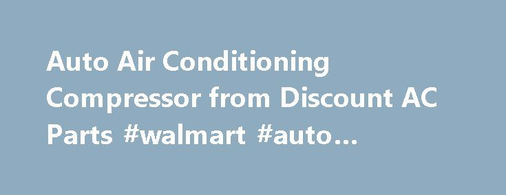 Auto Air Conditioning Compressor from Discount AC Parts #walmart #auto #batteries http://auto.remmont.com/auto-air-conditioning-compressor-from-discount-ac-parts-walmart-auto-batteries/  #auto air conditioning # AUTO AIR CONDITIONING COMPRESSOR Best AC parts deal at Discount AC Parts: All OEM AC parts All quality-tested AC parts Full warranty on AC parts Free Shipping on all orders Toll free assistance on calling 1-800-398-3128 The auto air conditioning compressor is called the heart of the…