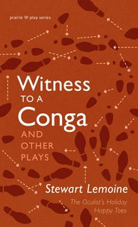 Witness to a Conga and Other Plays by Stewart Lemoine (NeWest Press): The Sterling Award-winning author of At the Zenith of the Empire and A Teatro Trilogy returns with a new collection of charming, heart-warming comedies.