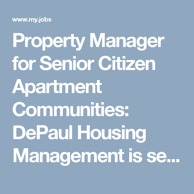 Property Manager for Senior Citizen Apartment Communities: DePaul Housing Management is searching for a Manager for a senior citizen apartment community with oversight responsibility for multiple properties for which you will supervise and support other Community Managers