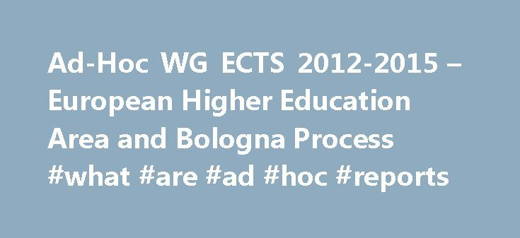 Ad-Hoc WG ECTS 2012-2015 – European Higher Education Area and Bologna Process #what #are #ad #hoc #reports http://japan.nef2.com/ad-hoc-wg-ects-2012-2015-european-higher-education-area-and-bologna-process-what-are-ad-hoc-reports/  Work programme 2012-2015 Ad-hoc Working Group on the Revision of the ECTS Users' Guide 2012-2015 Terms of reference Purpose and/or outcome To prepare a revised version of the ECTS Users' Guide by mid-2014, by reflecting on policy development and implementation in…