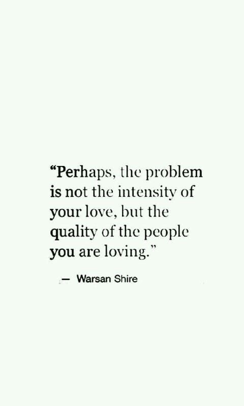 Perhaps, the problem is not the intensity of your love, but the quality of the people you are loving. ~ Warsan Shire <3
