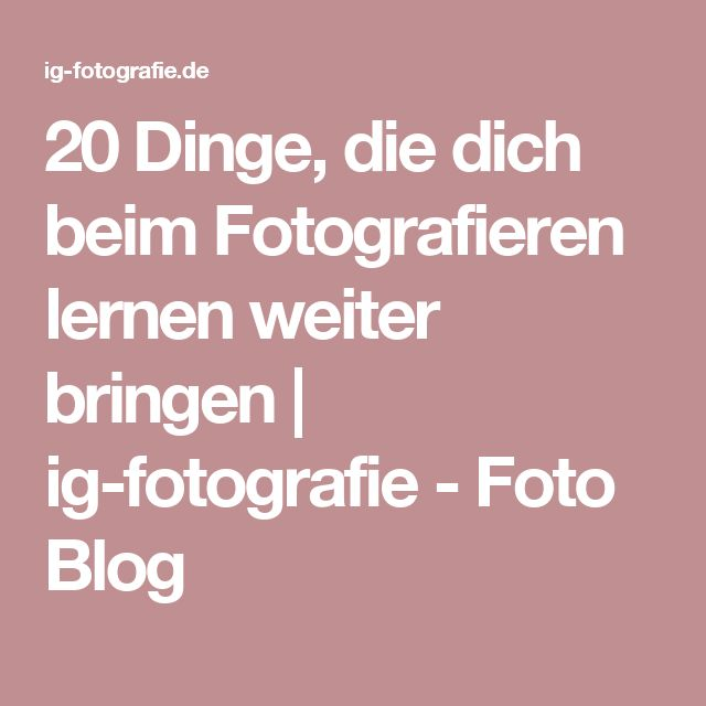 20 Dinge, die dich beim Fotografieren lernen weiter bringen   ig-fotografie - Foto Blog