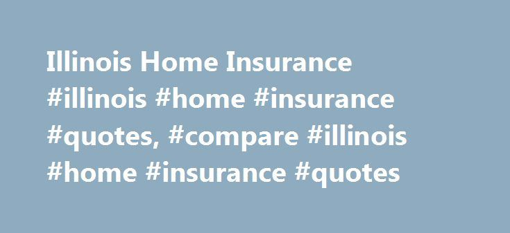 Illinois Home Insurance #illinois #home #insurance #quotes, #compare #illinois #home #insurance #quotes http://washington.nef2.com/illinois-home-insurance-illinois-home-insurance-quotes-compare-illinois-home-insurance-quotes/  # How to Shop for Illinois Home Insurance Quotes Shopping for Illinois insurance quotes is not most people's idea of a good time. If you've recently had a major home repair bill or paid property taxes, it's likely a considerable thorn in your side. But there's no way…