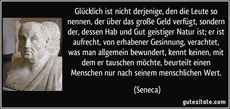 Glücklich ist nicht derjenige, den die Leute so nennen, der über das große Geld verfügt, sondern der, dessen Hab und Gut geistiger Natur ist; er ist aufrecht, von erhabener Gesinnung, verachtet, was man allgemein bewundert, kennt keinen, mit dem er tauschen möchte, beurteilt einen Menschen nur nach seinem menschlichen Wert. (Seneca)