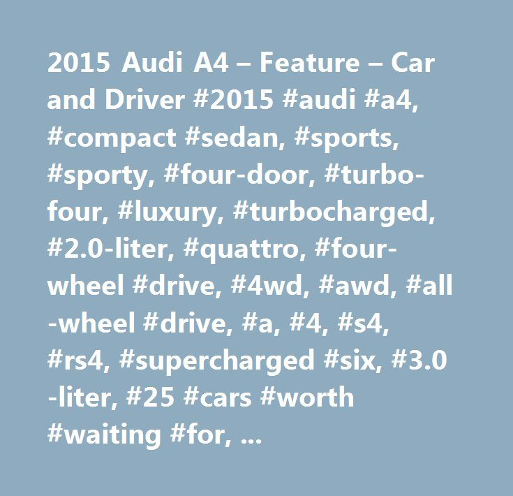 2015 Audi A4 – Feature – Car and Driver #2015 #audi #a4, #compact #sedan, #sports, #sporty, #four-door, #turbo-four, #luxury, #turbocharged, #2.0-liter, #quattro, #four-wheel #drive, #4wd, #awd, #all-wheel #drive, #a, #4, #s4, #rs4, #supercharged #six, #3.0-liter, #25 #cars #worth #waiting #for, #feature http://nigeria.nef2.com/2015-audi-a4-feature-car-and-driver-2015-audi-a4-compact-sedan-sports-sporty-four-door-turbo-four-luxury-turbocharged-2-0-liter-quattro-four-wheel-drive-4wd-awd-all…