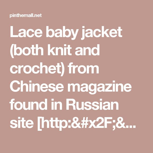 Lace baby jacket (both knit and crochet) from Chinese magazine found in Russian site [http://www.liveinternet.ru/users/baby-vipcrochet/rubric/5097033/... - a grouped images picture - Pin Them All