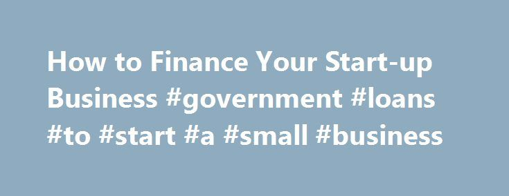 How to Finance Your Start-up Business #government #loans #to #start #a #small #business http://quote.nef2.com/how-to-finance-your-start-up-business-government-loans-to-start-a-small-business/  # How to Finance Your Start-up Business Making Your Dream a Reality: Finance Your Start-up With the Right Mix of Capital If you're planning on starting a business, chances are you'll need some form of capital, which simply refers to the money that finances your business. One reason for the failure of…