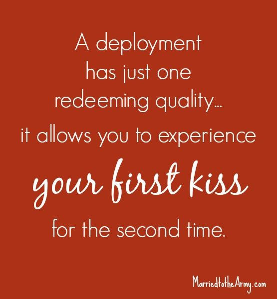 A deployment has just one redeeming quality...it allows you to experience your first kiss for the second time.