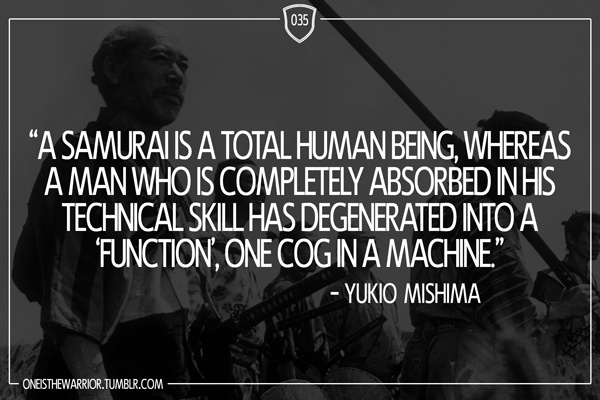 """035: """"A samurai is a total human being, whereas a man who is completely absorbed in his technical skill has degenerated into a 'function', one cog in a machine."""" - Yukio Mishima"""