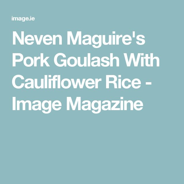 Neven Maguire's Pork Goulash With Cauliflower Rice - Image Magazine
