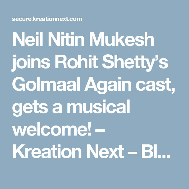 Neil Nitin Mukesh joins Rohit Shetty's Golmaal Again cast, gets a musical welcome! – Kreation Next – Blog