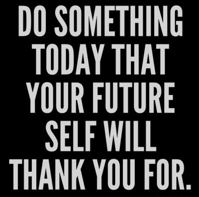 Do something today that your future self will thank you for - good perspective