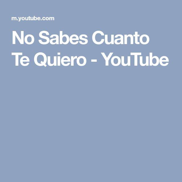 No Sabes Cuanto Te Quiero - YouTube