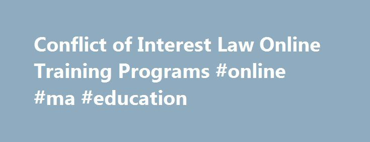 Conflict of Interest Law Online Training Programs #online #ma #education http://spain.remmont.com/conflict-of-interest-law-online-training-programs-online-ma-education/  # Conflict of Interest Law Online Training Programs Please review these instructions prior to beginning the online training program: Web browser – The programs were developed to work with the Internet Explorer web browser. The programs may also work with other web browsers such as Firefox or Safari, but some pages do not…