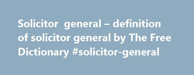 Solicitor general – definition of solicitor general by The Free Dictionary #solicitor-general http://ohio.remmont.com/solicitor-general-definition-of-solicitor-general-by-the-free-dictionary-solicitor-general/  # solicitor general solicitor general 1.Solicitor General An officer of the US Department of Justice who is responsible for all cases appearing before the US Supreme Court involving the federal government as a party. 2. An attorney who is a public officer assisting a state attorney…