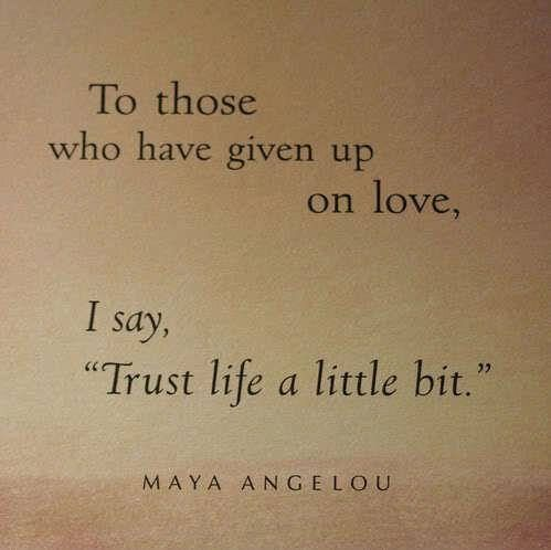 "To those who have given up on love, I say ""Trust life a little bit"". – Maya Angelou thedailyquotes.com"