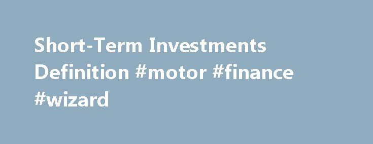 Short-Term Investments Definition #motor #finance #wizard http://finances.remmont.com/short-term-investments-definition-motor-finance-wizard/  #short term finance # Short-Term Investments What are 'Short-Term Investments' Short-term investments are part of the account in the current assets section of a company's balance sheet. This account contains any investments that a company has made that is expected to be converted into cash within one year. For the most part, these accounts contain […]