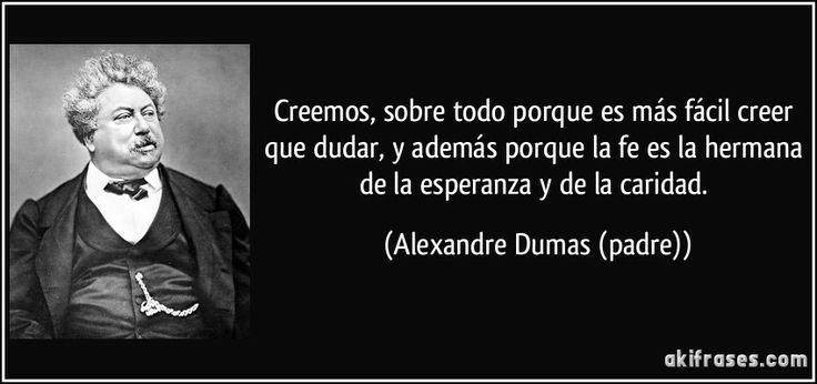 Creemos, sobre todo porque es más fácil creer que dudar, y además porque la fe es la hermana de la esperanza y de la caridad. (Alexandre Dumas (padre))