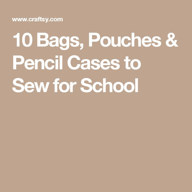10 Bags, Pouches & Pencil Cases to Sew for School