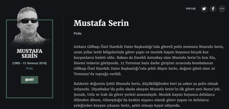 Mustafa Serin Polis  Ankara Gölbaşı Özel Harekât Daire Başkanlığı'nda görevli polis memuru Mustafa Serin, uzun yıllar terör bölgelerinde görev yaptı ve meslek hayatı boyunca birçok kez kurşunların hedefi oldu. Babası da Emekli Astsubay olan Mustafa Serin'in kızı Ela, lösemi tedavisi görüyordu. 15 Temmuz hain darbe girişimi sırasında bombalanan Gölbaşı Özel Harekât Daire Başkanlığı'nda şehit düşen Serin, doğum günü olan 20 Temmuz'da toprağa verildi.