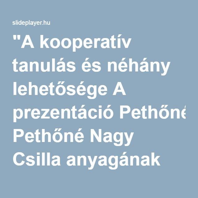 """""""A kooperatív tanulás és néhány lehetősége A prezentáció Pethőné Nagy Csilla anyagának felhasználásával készült."""" előadása"""