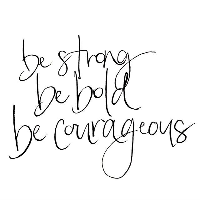 Be strong. Be bold. Be courageous.