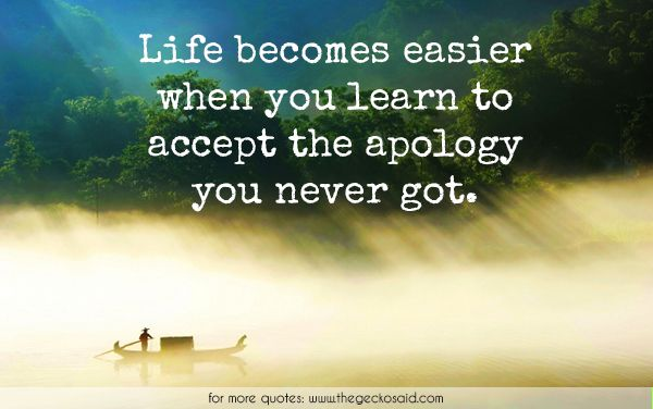 Life becomes easier when you learn to accept the apology you never got.  #accept #apology #becomes #easier #got #learn #life #never #quotes