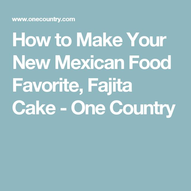 How to Make Your New Mexican Food Favorite, Fajita Cake - One Country