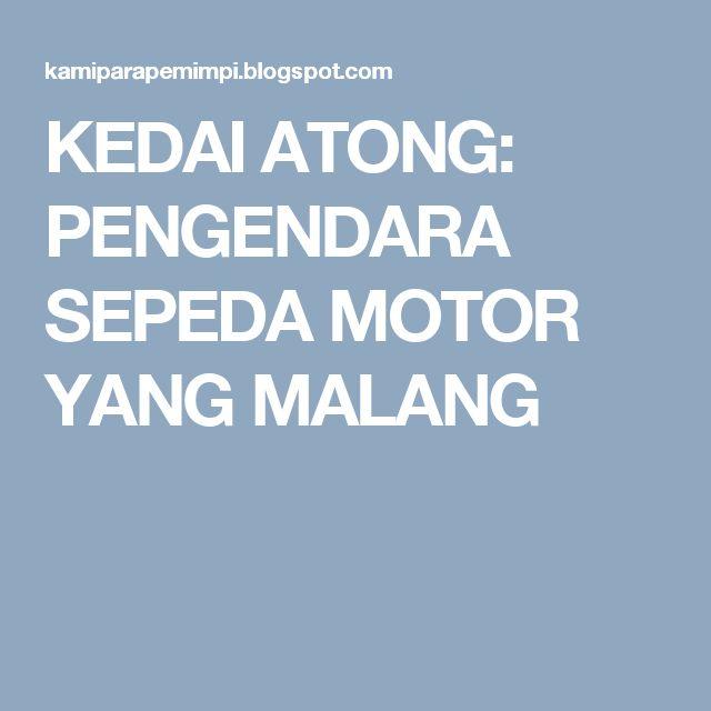 KEDAI ATONG: PENGENDARA SEPEDA MOTOR YANG MALANG