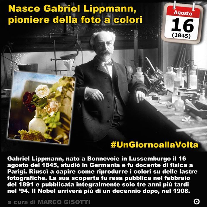 16 agosto 1845: nasce Gabriel Lippmann pioniere della foto a colori e degli ologrammi  Immaginate un Nobel per la fotografia. Non un premio Oscar. Un Nobel. È capitato davvero a Gabriel Lippmann nel 1908 quando ottenne il Nobel per la fisica  per Per il suo metodo di colori che riproducono fotograficamente basata sul fenomeno dell'interferenza. Gabriel Lippmann nato a Bonnevoie in Lussemburgo il 16 agosto del 1845 studiò in Germania e fu docente di fisica a Parigi. Riuscì a capire come…