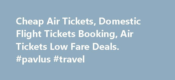 Cheap Air Tickets, Domestic Flight Tickets Booking, Air Tickets Low Fare Deals. #pavlus #travel http://travels.remmont.com/cheap-air-tickets-domestic-flight-tickets-booking-air-tickets-low-fare-deals-pavlus-travel/  #airlines tickets # Top Routes From City Cheap Air Tickets Airlines, booking agents and the online travel and booking agencies (OTAs) are the three main sources of obtaining the cheap air tickets. whether flying in the domestic or the international... Read moreThe post Cheap Air…