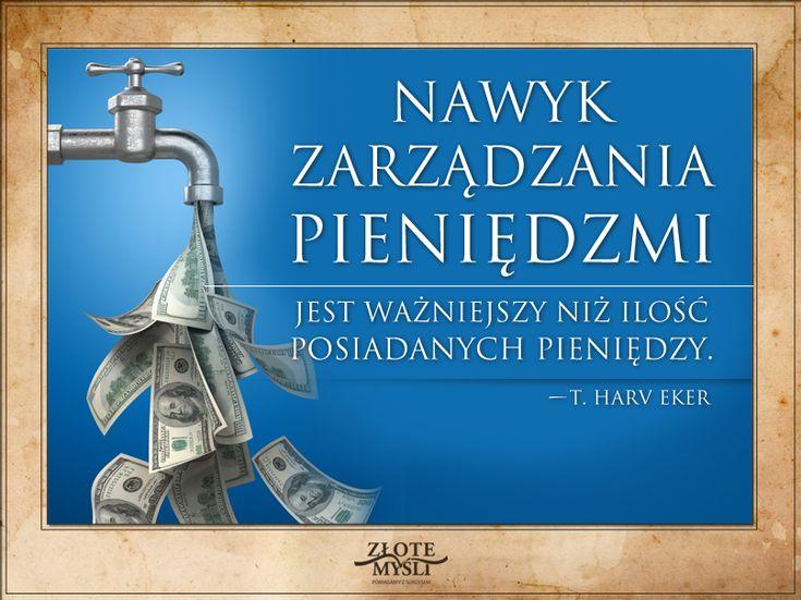 Nawyk zarządzania pieniędzmi jest ważniejszy, niż ilość posiadanych pieniędzy. T. Harv Eker.