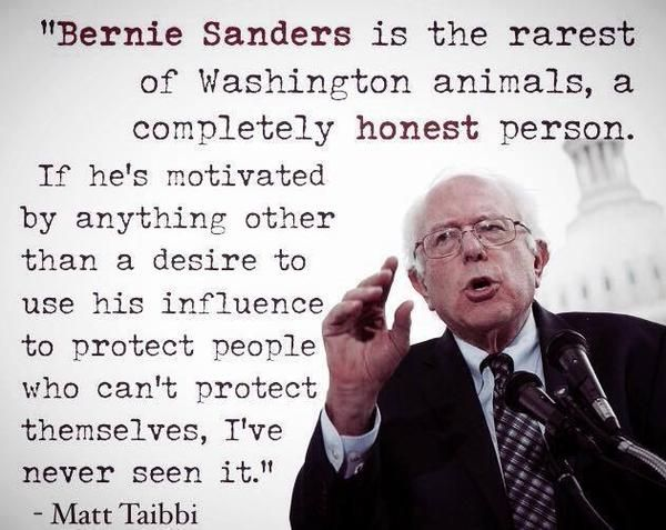 """He is the rarest of Washington animals, a completely honest person. If he's motivated by anything other than a desire to use his influence to protect people who can't protect themselves, I've never seen it. Bernie Sanders is the kind of person who goes to bed at night thinking about how to increase the heating-oil aid program for the poor."" ~Matt Taibbi. This man cares. #feelthebern"