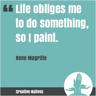 Life obliges me to do something, so I paint. Rene Magritte