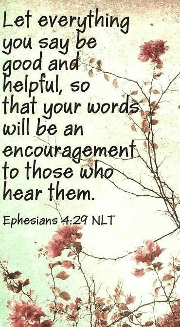 Ephesians 4:29 - Don't use foul or abusive language. Let everything you say be good and helpful, so that your words will be an encouragement to those who hear them.