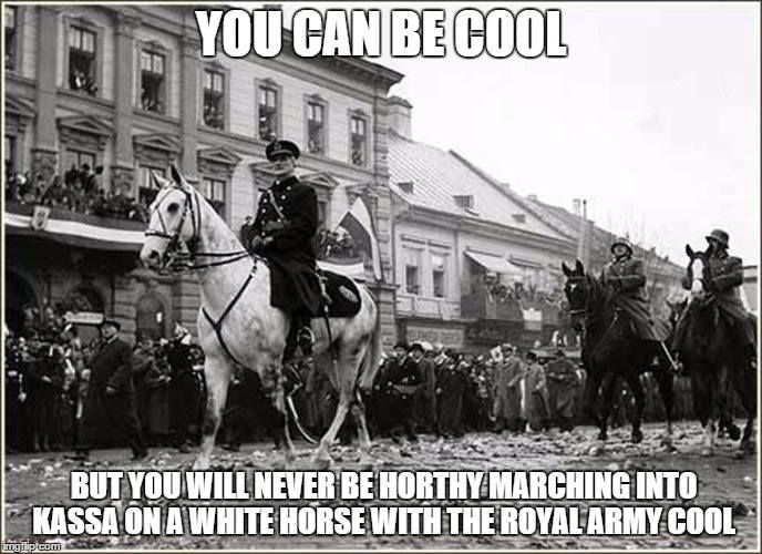 You can be cooll but you can't be Horthy.