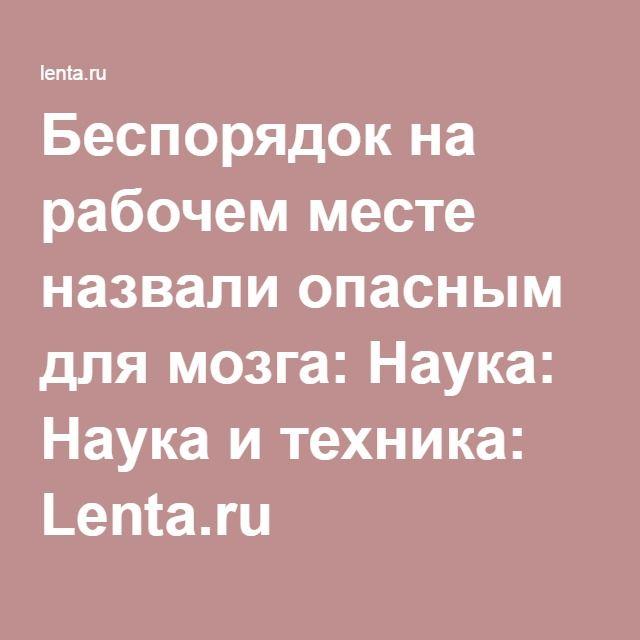 Беспорядок на рабочем месте назвали опасным для мозга: Наука: Наука и техника: Lenta.ru