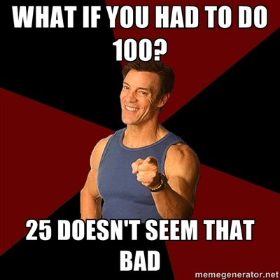 What if you had to do 100? 25 doesn't seem that bad. TONY