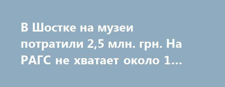 В Шостке на музеи потратили 2,5 млн. грн. На РАГС не хватает около 1 млн… http://shostka.info/shostkanews/v_shostke_na_muzei_potratili_25_mln_grn_na_rags_ne_hvataet_okolo_1_mln  На содержание местных музеев в минувшем году было израсходовано 2,5 млн. грн.