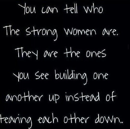 you can tell who the strong women are. they are they ones you see building one another up instead of tearing each other down