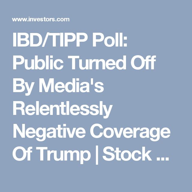 IBD/TIPP Poll: Public Turned Off By Media's Relentlessly Negative Coverage Of Trump | Stock News & Stock Market Analysis - IBD