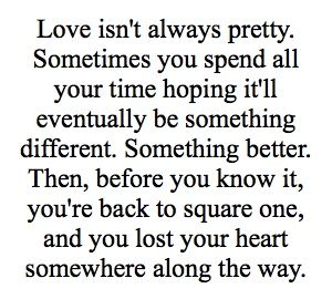 El amor no es siempre hermoso. A veces pasas todo tu tiempo deseando que eventualmente sea algo diferente. Algo mejor. Luego, antes de que lo sepas, está devuelta en el primer paso, y perdiste tu corazón en algún lugar del camino''  Ugly Love - Colleen Hoover