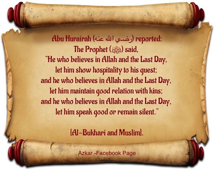 "Abu Hurairah (radi Allah anhu) reported: The Prophet (ﷺ) said, ""He who believes in Allah and the Last Day, let him show hospitality to his guest; and he who believes in Allah and the Last Day, let him maintain good relation with kins; and he who believes in Allah and the Last Day, let him speak good or remain silent."" [Al-Bukhari and Muslim]."