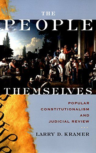 """The People Themselves: Popular Constitutionalism and Judicial Review:   In this groundbreaking interpretation of America's founding and of its entire system of judicial review, Larry Kramer reveals that the colonists fought for and created a very different system--and held a very different understanding of citizenship--than Americans believe to be the norm today. """"Popular sovereignty"""" was not just some historical abstraction, and the notion of """"the people"""" was more than a flip rhetoric..."""