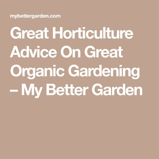 Great Horticulture Advice On Great Organic Gardening – My Better Garden