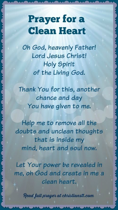 """✞❣ Prayer For A Clean Heart ~ Jesus answered, """" I am the way and the truth and the life. No one comes to the Father except through Me."""" ( John 14:6 ) Oh God, heavenly Father! Lord Jesus Christ! Holy Spirit of the living God. Thank You for this, another chance and day You have given to me. Help me to remove all the doubts and unclean thoughts that are inside my mind, heart and soul now. Let Your power be revealed in me and through me, oh God and create in me a clean heart. [...]"""