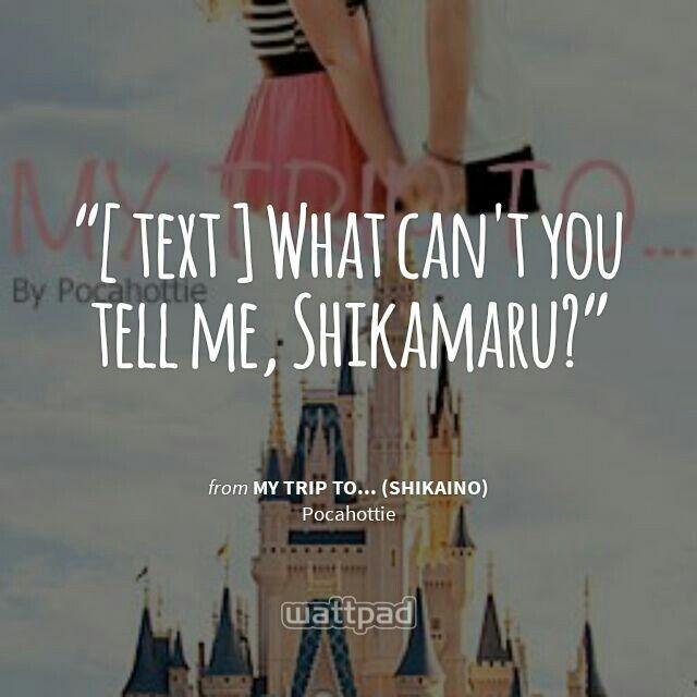 """[ text ] What can't you tell me, Shikamaru?"" - from My Trip To... (ShikaIno) (on Wattpad) #shikaino #inoshika #shikamarunara #inoyamanaka https://www.wattpad.com/story/46075791?utm_source=android&utm_medium=pinterest&utm_content=share_quote&wp_page=quote&wp_originator=bycFJ%2B5LE9DZ72TJ42SQB6VkggPqtEWge6swnnsRxHVYIg9nYVt50E75unVrES4pNJnb0DCPZL%2Be8ttgP5zlgn1%2BADL8YhmztuRlDxQCDUXy46%2F6wX3oFpbf7kYydltc"